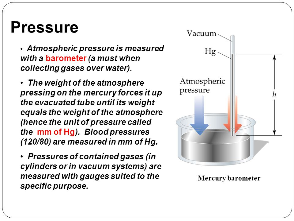 Pressure Atmospheric pressure is measured with a barometer (a must when collecting gases over water).