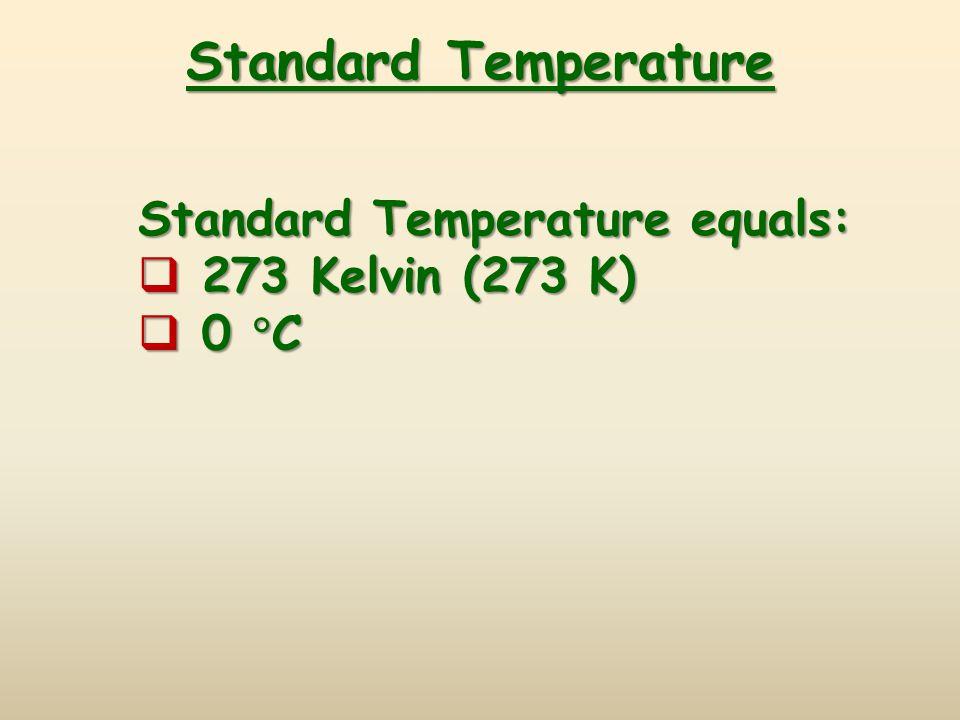 Standard Temperature Standard Temperature equals: 273 Kelvin (273 K)