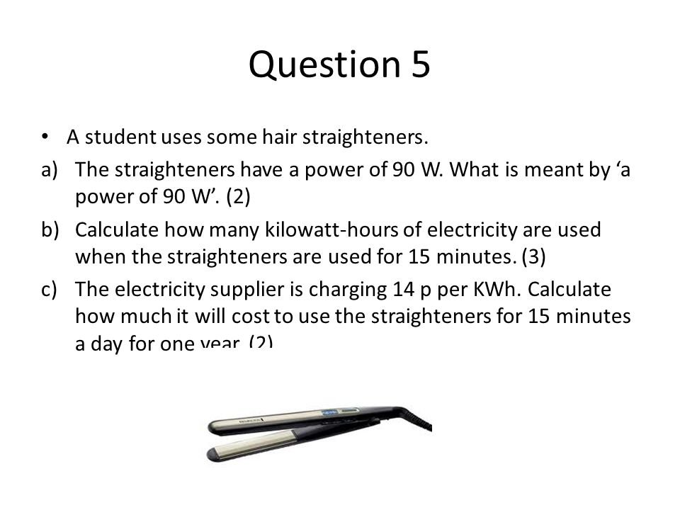 Question 5 A student uses some hair straighteners.