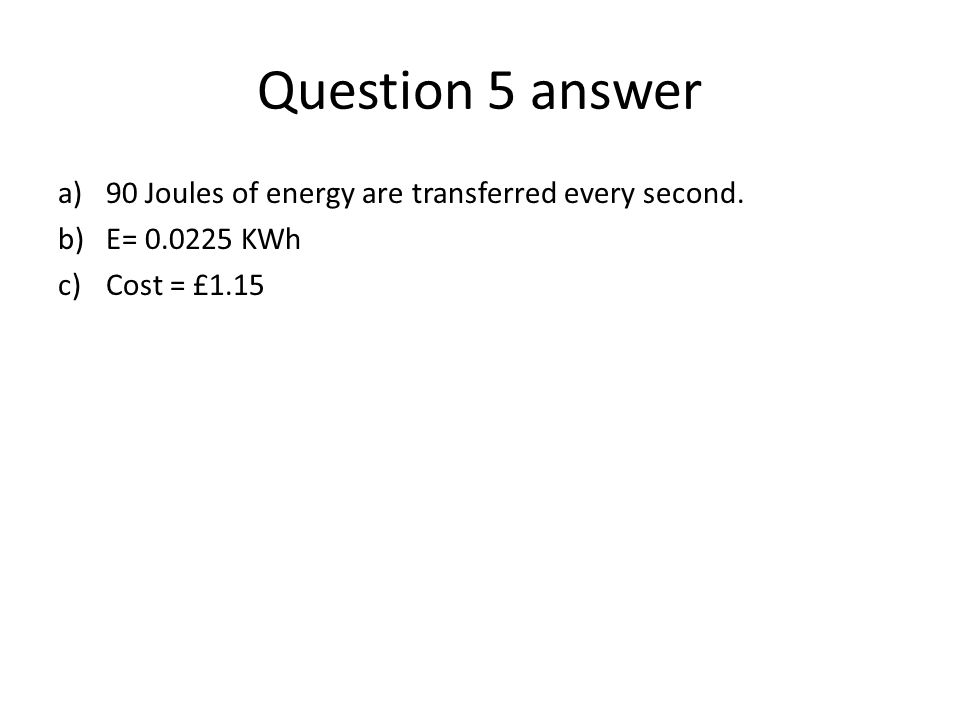 Question 5 answer 90 Joules of energy are transferred every second.