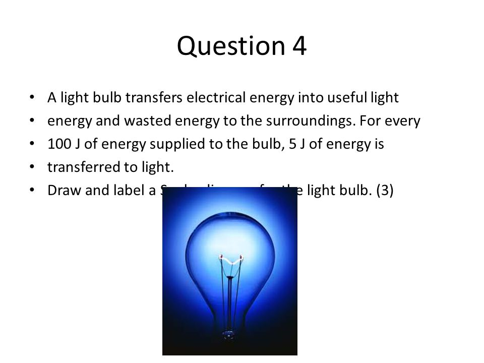 Question 4 A light bulb transfers electrical energy into useful light