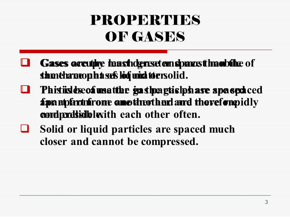 PROPERTIES OF GASES Gases occupy much greater space than the same amount of liquid or solid.