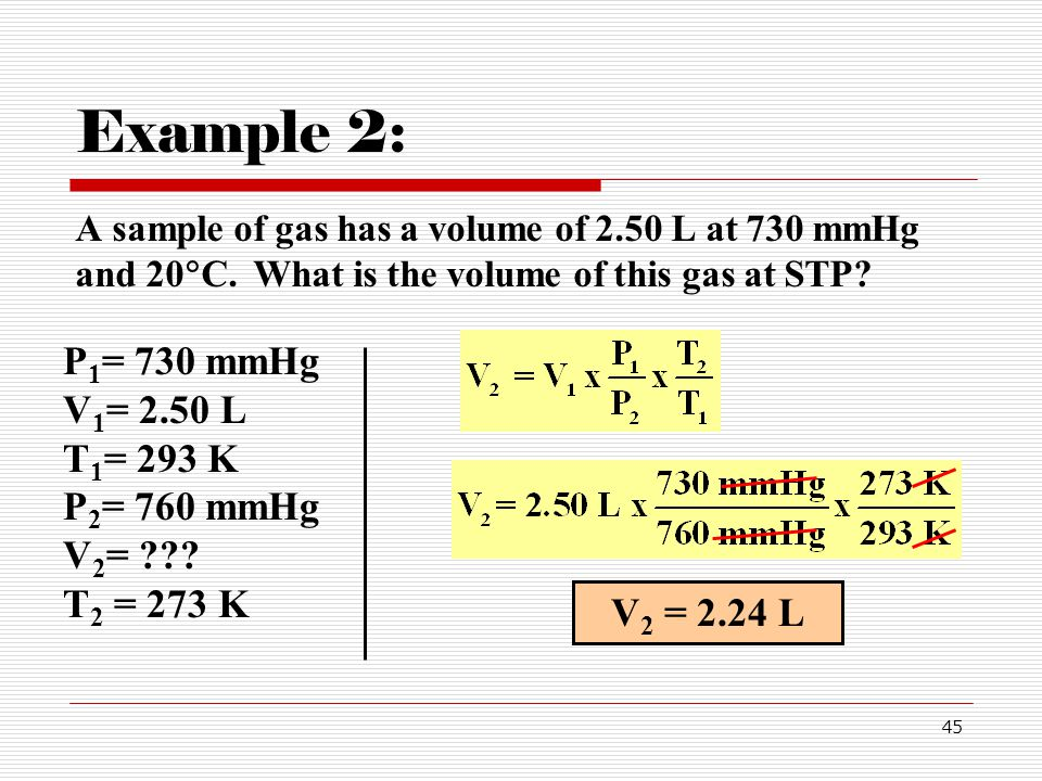 Example 2: A sample of gas has a volume of 2.50 L at 730 mmHg and 20C. What is the volume of this gas at STP