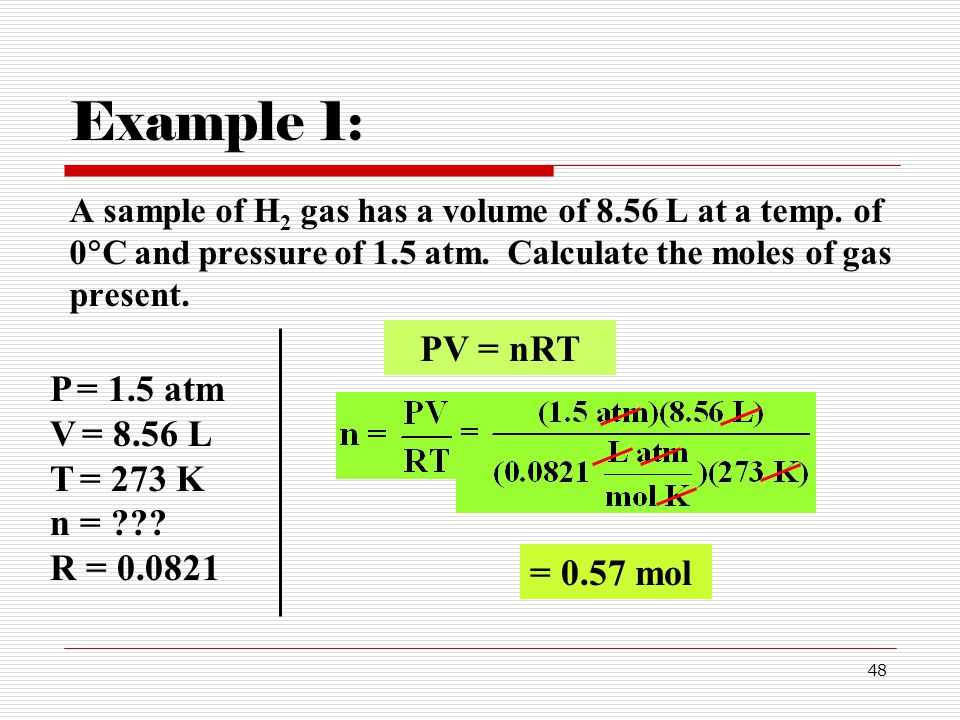 Example 1: A sample of H2 gas has a volume of 8.56 L at a temp. of 0C and pressure of 1.5 atm. Calculate the moles of gas present.