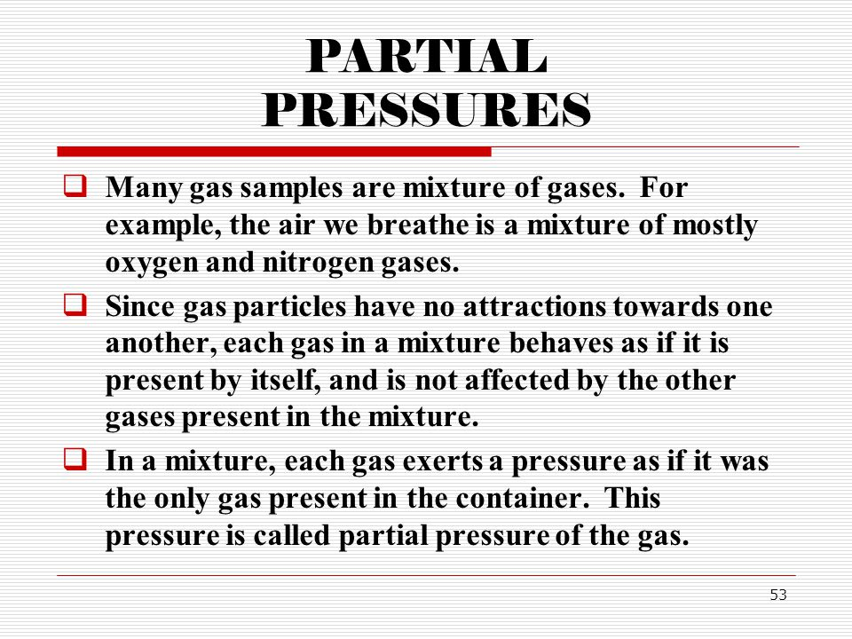 PARTIAL PRESSURES Many gas samples are mixture of gases. For example, the air we breathe is a mixture of mostly oxygen and nitrogen gases.