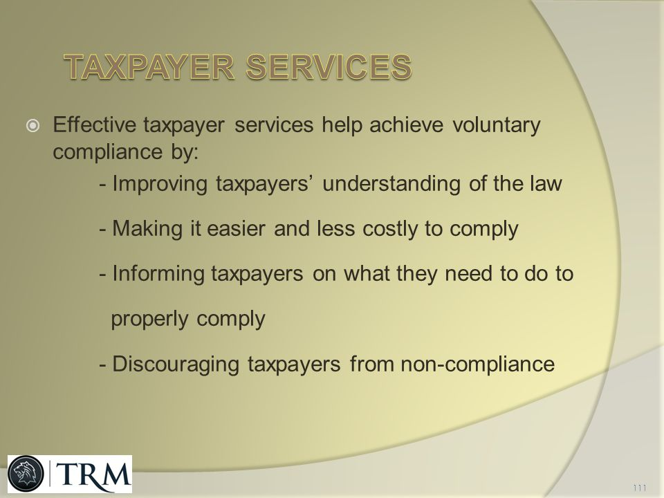 Taxpayer services Effective taxpayer services help achieve voluntary compliance by: - Improving taxpayers' understanding of the law.