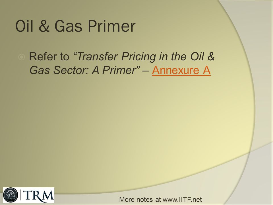 Oil & Gas Primer Refer to Transfer Pricing in the Oil & Gas Sector: A Primer – Annexure A.