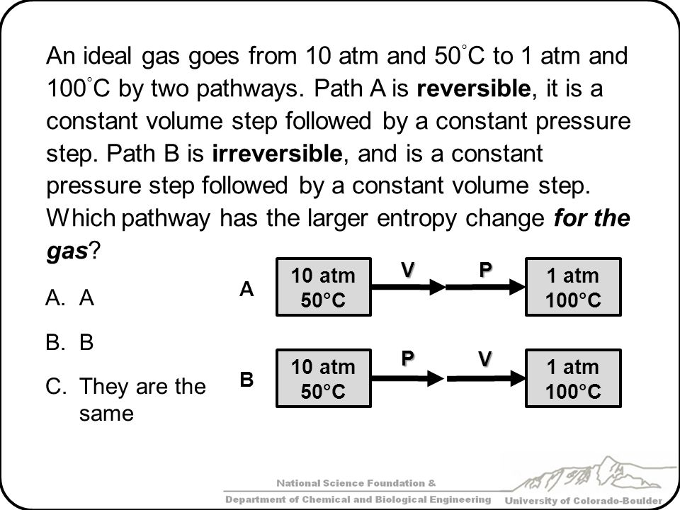 An ideal gas goes from 10 atm and 50°C to 1 atm and 100°C by two pathways. Path A is reversible, it is a constant volume step followed by a constant pressure step. Path B is irreversible, and is a constant pressure step followed by a constant volume step. Which pathway has the larger entropy change for the gas