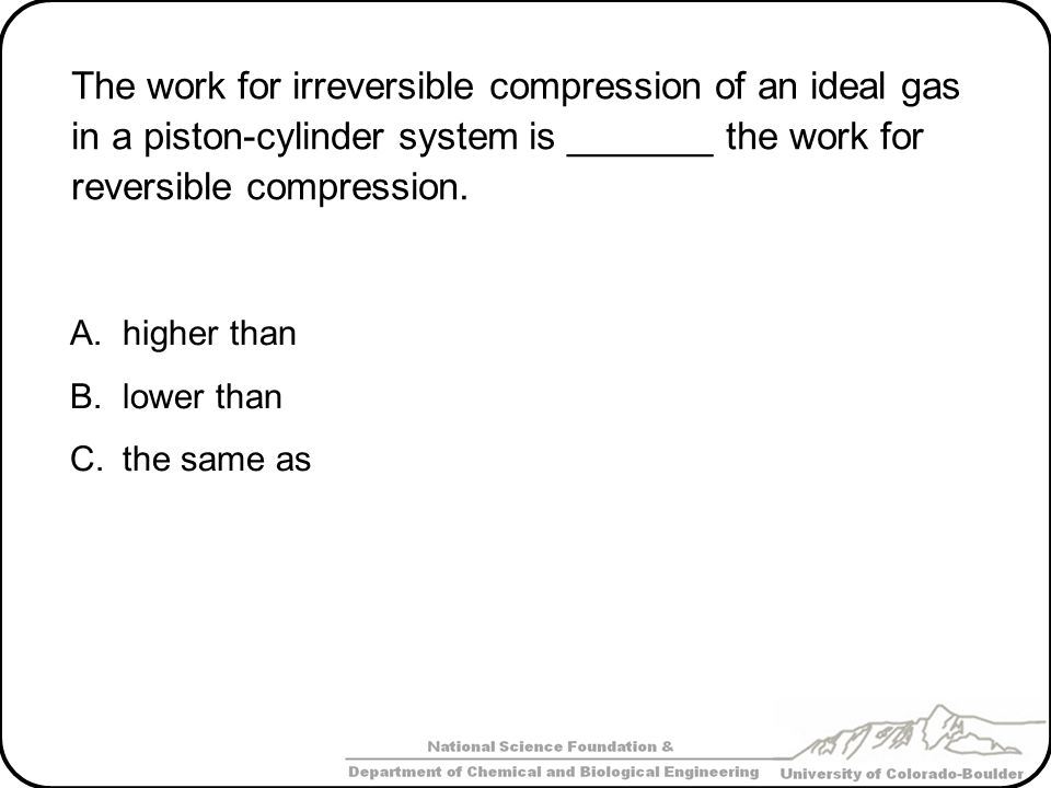 The work for irreversible compression of an ideal gas in a piston-cylinder system is _______ the work for reversible compression.