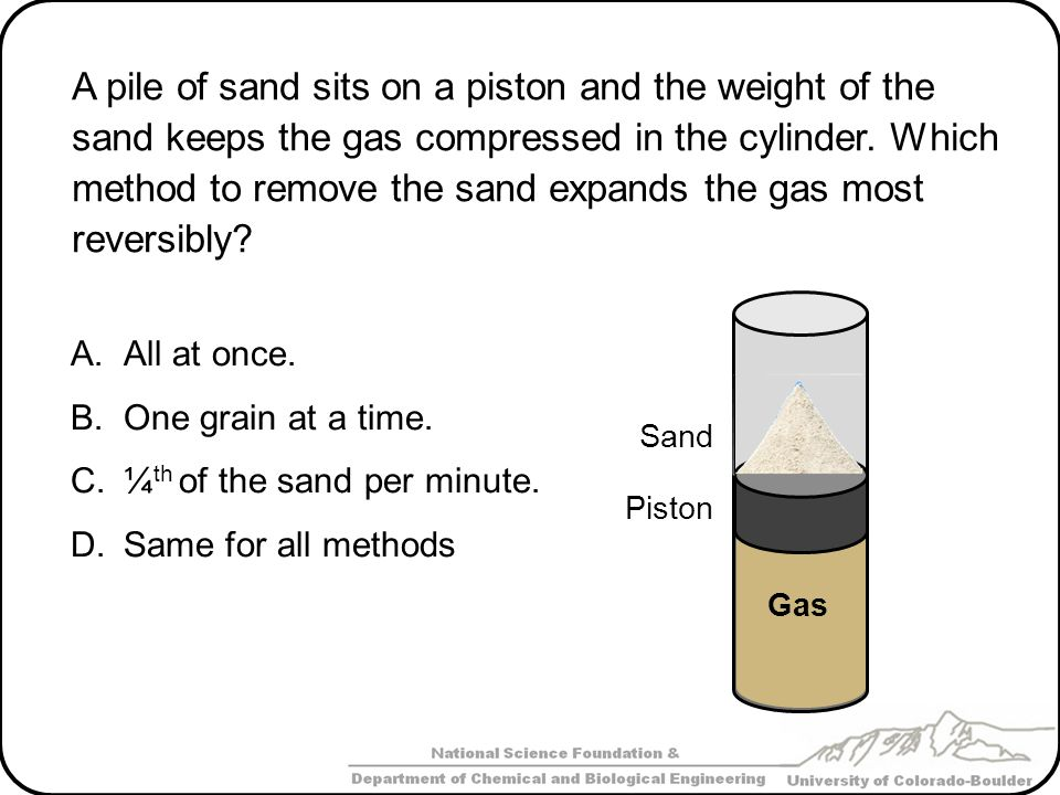 A pile of sand sits on a piston and the weight of the sand keeps the gas compressed in the cylinder. Which method to remove the sand expands the gas most reversibly