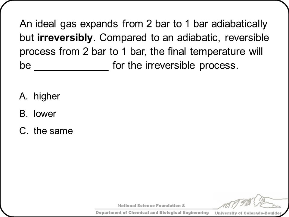 An ideal gas expands from 2 bar to 1 bar adiabatically but irreversibly. Compared to an adiabatic, reversible process from 2 bar to 1 bar, the final temperature will be _____________ for the irreversible process.