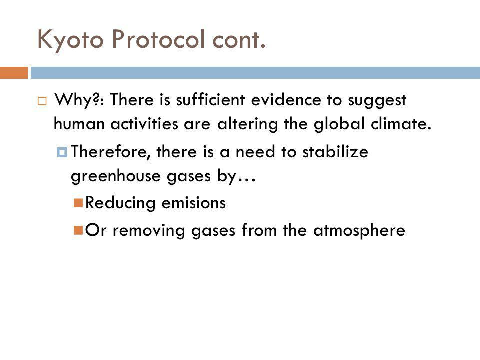 Kyoto Protocol cont. Why : There is sufficient evidence to suggest human activities are altering the global climate.