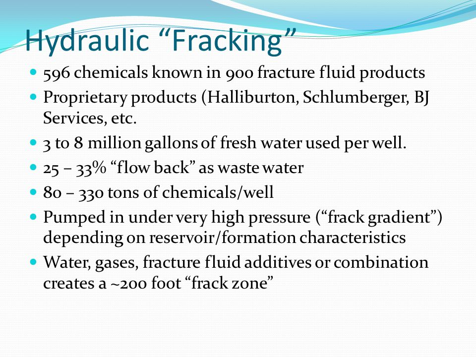 Hydraulic Fracking 596 chemicals known in 900 fracture fluid products. Proprietary products (Halliburton, Schlumberger, BJ Services, etc.
