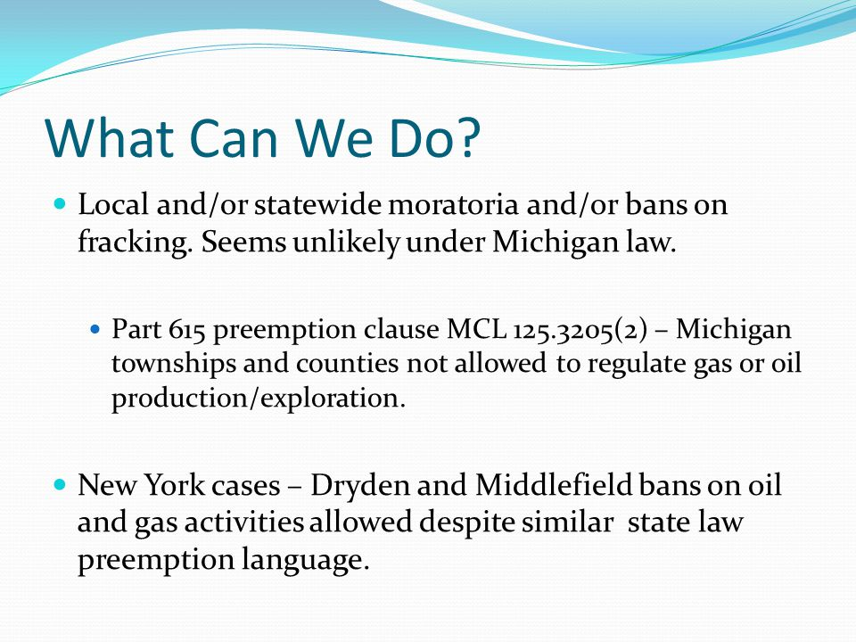 What Can We Do Local and/or statewide moratoria and/or bans on fracking. Seems unlikely under Michigan law.
