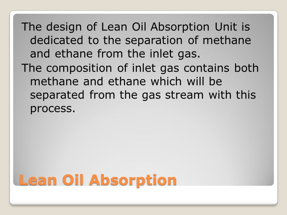 The design of Lean Oil Absorption Unit is dedicated to the separation of methane and ethane from the inlet gas. The composition of inlet gas contains both methane and ethane which will be separated from the gas stream with this process.