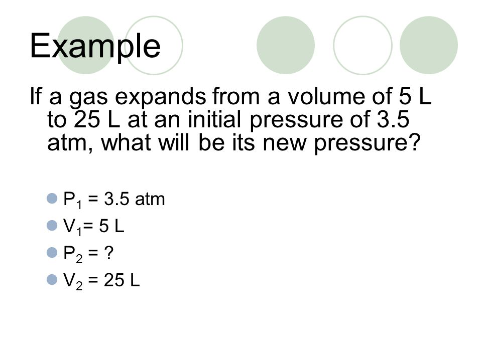 Example If a gas expands from a volume of 5 L to 25 L at an initial pressure of 3.5 atm, what will be its new pressure