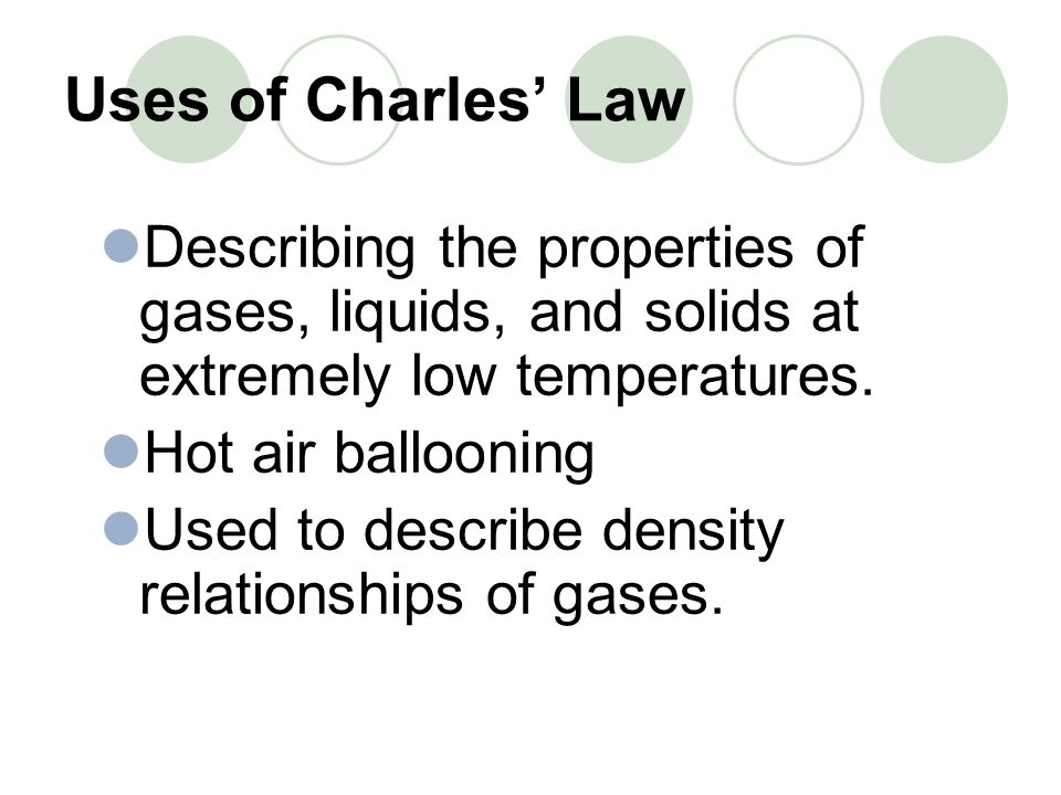 Uses of Charles' Law Describing the properties of gases, liquids, and solids at extremely low temperatures.