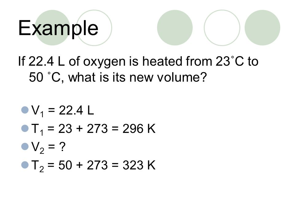 Example If 22.4 L of oxygen is heated from 23˚C to 50 ˚C, what is its new volume V1 = 22.4 L. T1 = 23 + 273 = 296 K.