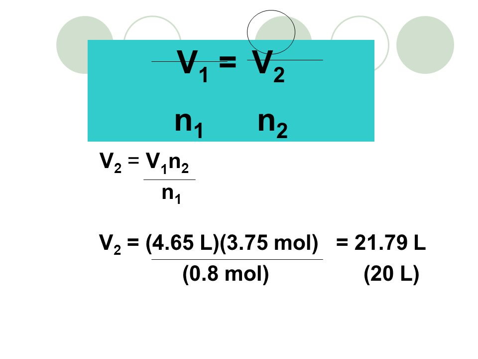 V1 = V2 n1 n2 V2 = V1n2 n1 V2 = (4.65 L)(3.75 mol) = 21.79 L
