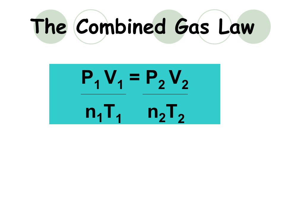 The Combined Gas Law P1 V1 = P2 V2 n1T1 n2T2