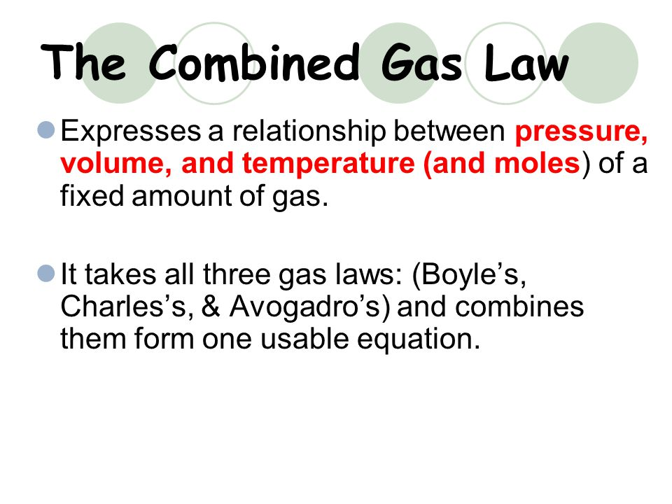 The Combined Gas Law Expresses a relationship between pressure, volume, and temperature (and moles) of a fixed amount of gas.