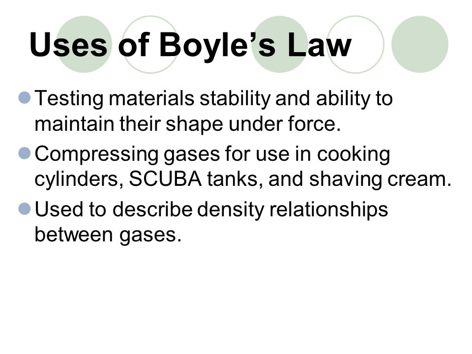Uses of Boyle's Law Testing materials stability and ability to maintain their shape under force.