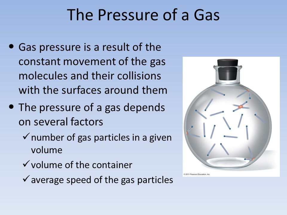The Pressure of a Gas Gas pressure is a result of the constant movement of the gas molecules and their collisions with the surfaces around them.