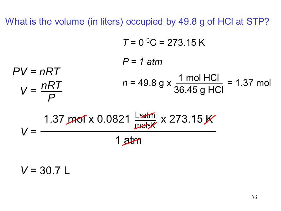 PV = nRT nRT V = P 1.37 mol x 0.0821 x 273.15 K V = 1 atm V = 30.7 L