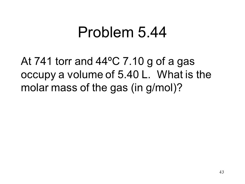 Problem 5.44 At 741 torr and 44ºC 7.10 g of a gas occupy a volume of 5.40 L.