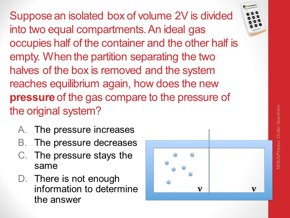 Suppose an isolated box of volume 2V is divided into two equal compartments. An ideal gas occupies half of the container and the other half is empty. When the partition separating the two halves of the box is removed and the system reaches equilibrium again, how does the new pressure of the gas compare to the pressure of the original system
