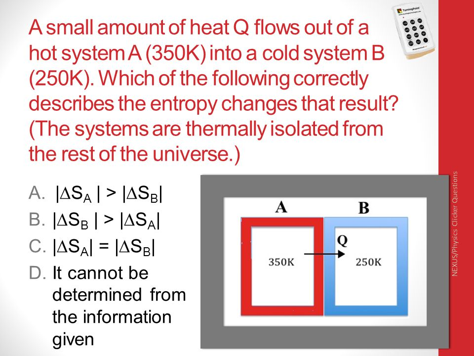 A small amount of heat Q flows out of a hot system A (350K) into a cold system B (250K). Which of the following correctly describes the entropy changes that result (The systems are thermally isolated from the rest of the universe.)