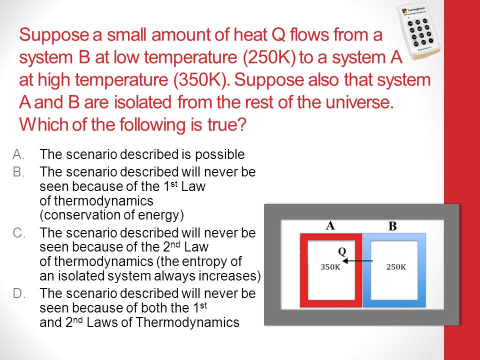 Suppose a small amount of heat Q flows from a system B at low temperature (250K) to a system A at high temperature (350K). Suppose also that system A and B are isolated from the rest of the universe. Which of the following is true