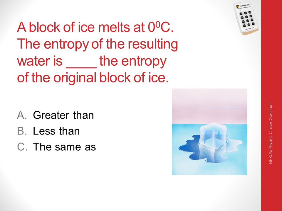 A block of ice melts at 00C. The entropy of the resulting water is ____ the entropy of the original block of ice.