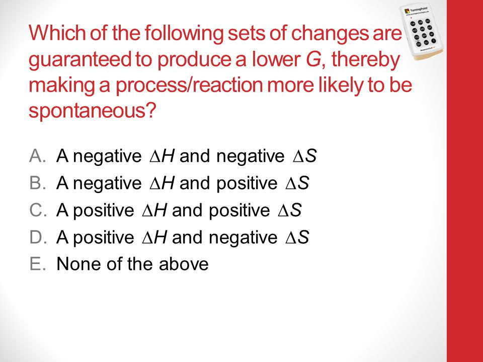 Which of the following sets of changes are guaranteed to produce a lower G, thereby making a process/reaction more likely to be spontaneous