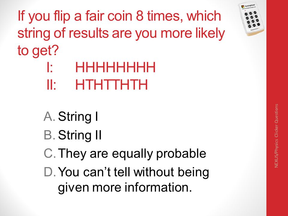 If you flip a fair coin 8 times, which string of results are you more likely to get I: HHHHHHHH II: HTHTTHTH