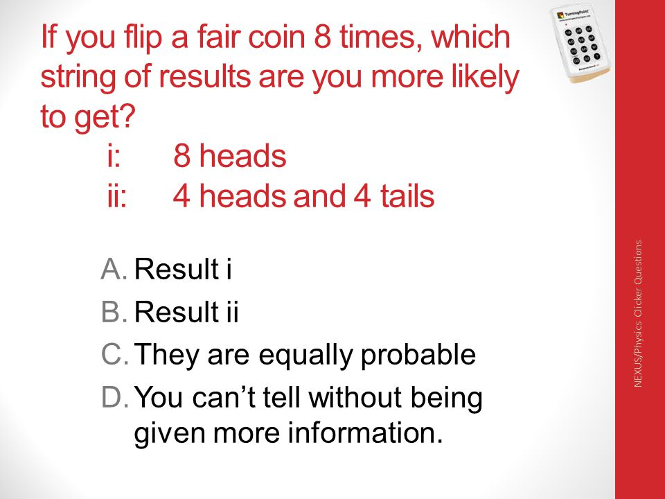 If you flip a fair coin 8 times, which string of results are you more likely to get i: 8 heads ii: 4 heads and 4 tails