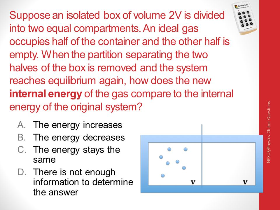 Suppose an isolated box of volume 2V is divided into two equal compartments. An ideal gas occupies half of the container and the other half is empty. When the partition separating the two halves of the box is removed and the system reaches equilibrium again, how does the new internal energy of the gas compare to the internal energy of the original system