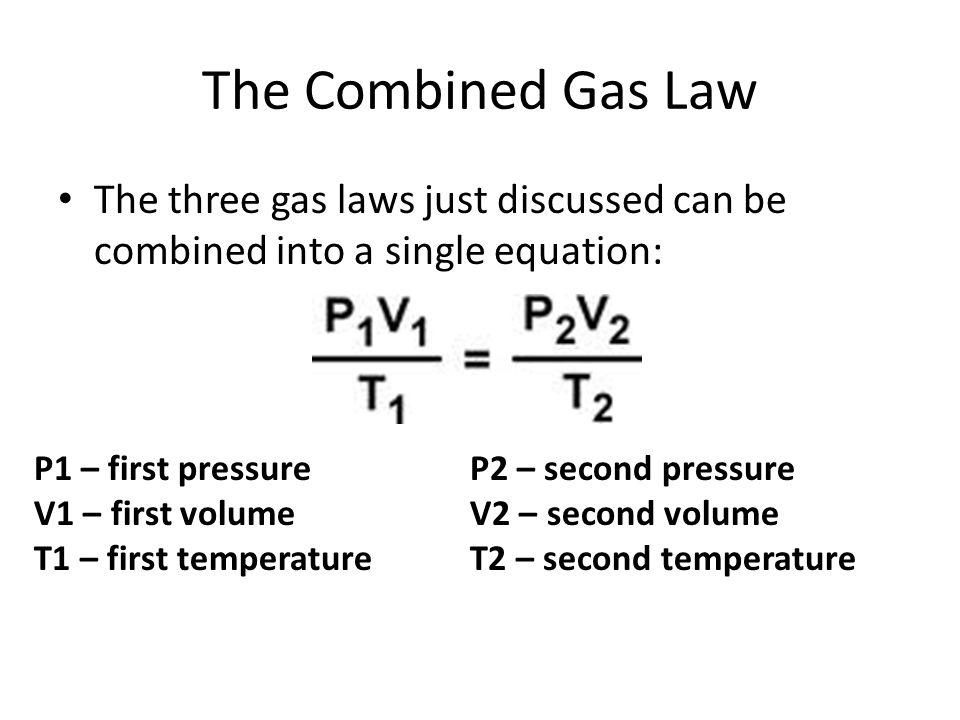The Combined Gas Law The three gas laws just discussed can be combined into a single equation: P1 – first pressure.