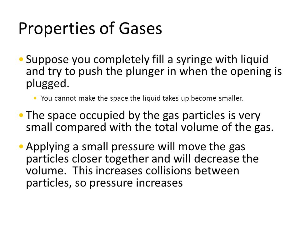 Properties of Gases Suppose you completely fill a syringe with liquid and try to push the plunger in when the opening is plugged.