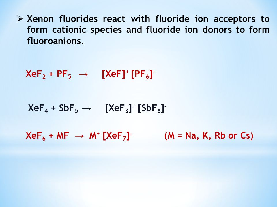 Xenon fluorides react with fluoride ion acceptors to form cationic species and fluoride ion donors to form fluoroanions.
