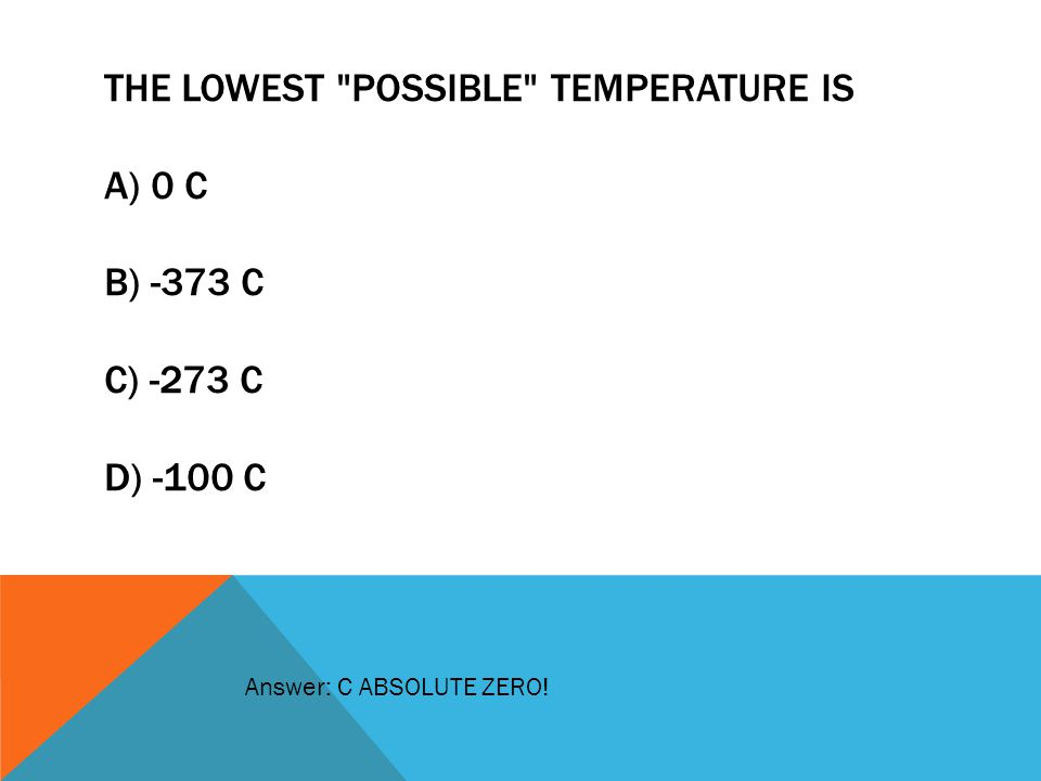 The lowest possible temperature is. A) 0 C. B) -373 C. C) -273 C