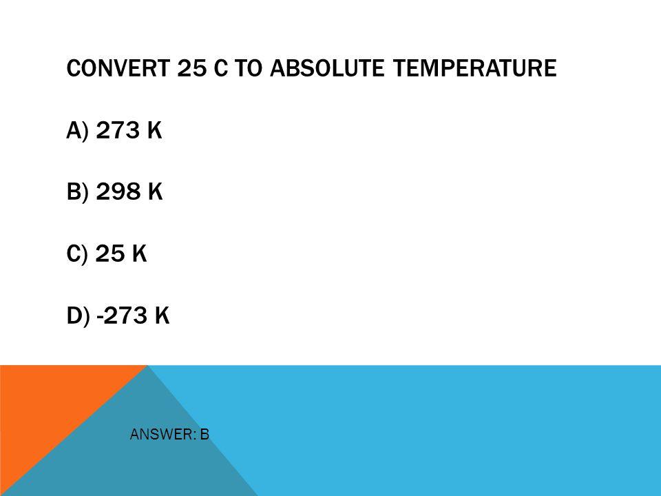 CONVERT 25 C TO ABSOLUTE TEMPERATURE A) 273 K B) 298 K C) 25 K D) -273 K