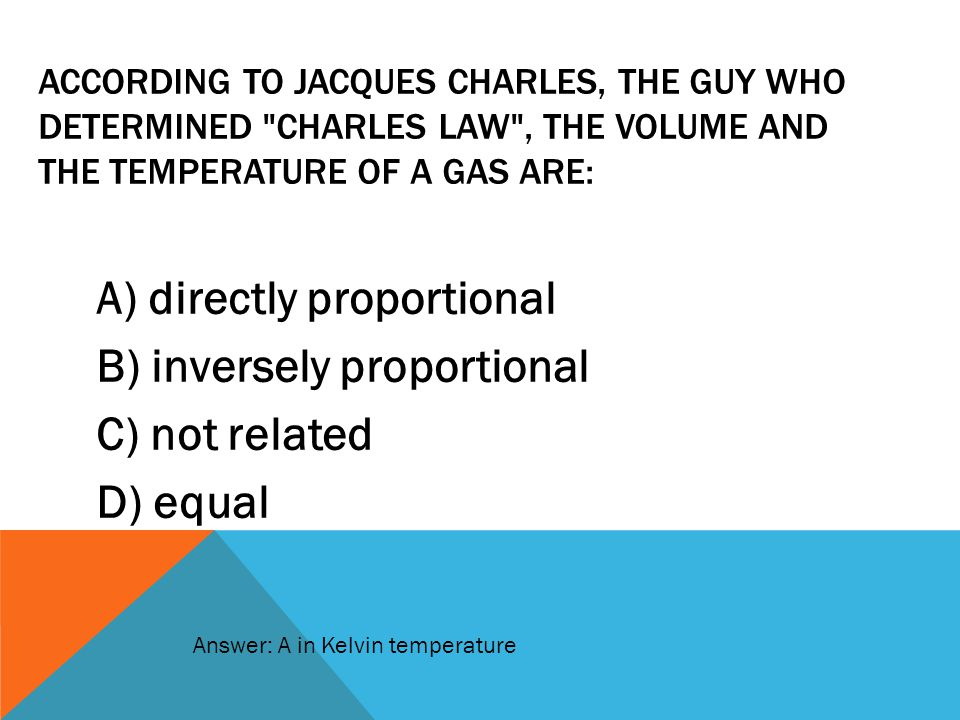 According to Jacques Charles, the guy who determined Charles Law , the volume and the temperature of a gas are: