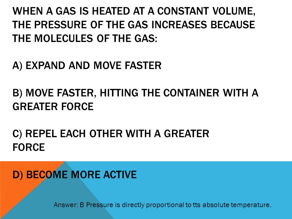 When a gas is heated at a constant VOLUME, the Pressure of the gas increases because the molecules of the gas: a) expand and move faster B) move faster, hitting the container with a greater force C) repel each other with a greater force D) become more active