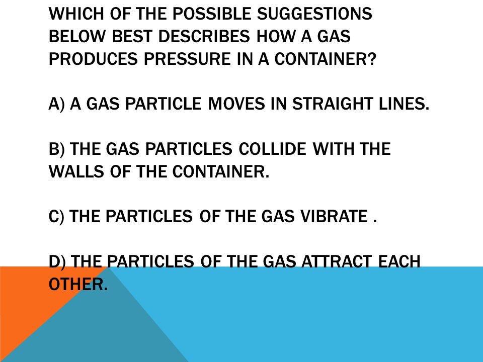Which of the possible suggestions below best describes how a gas produces pressure in a container.