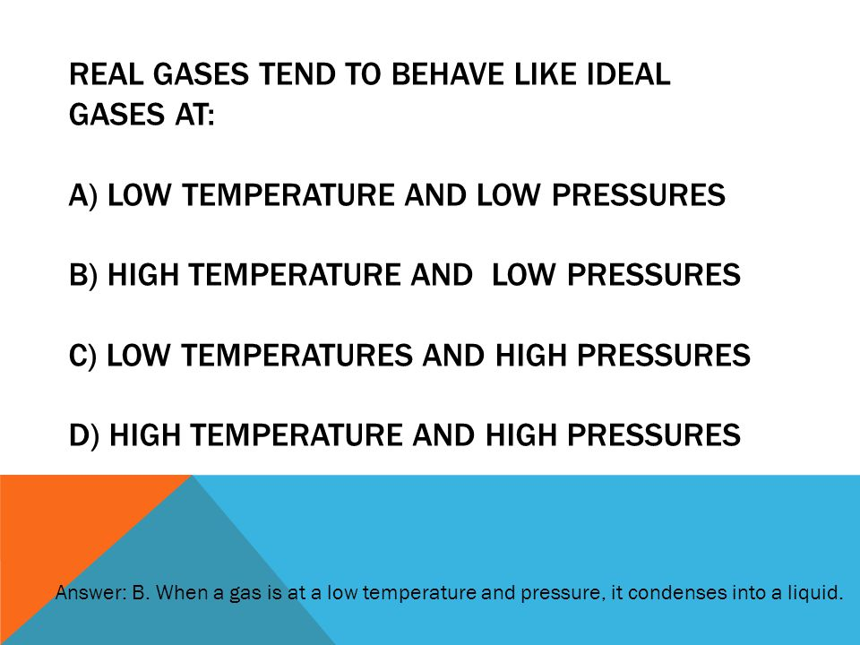 Real gases tend to behave like ideal gases AT: