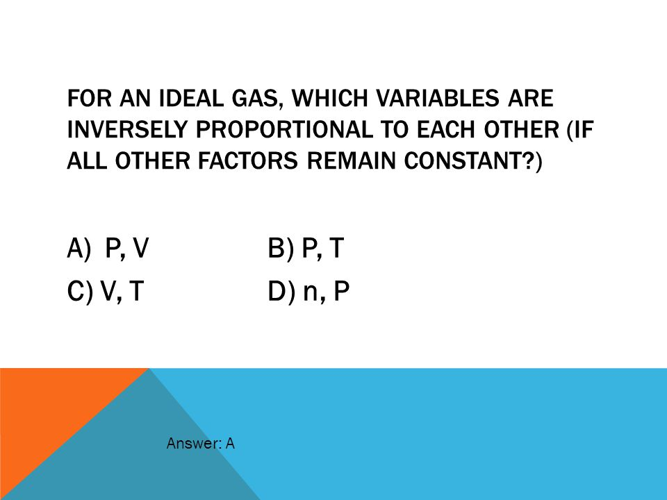 For an ideal gas, which variables are inversely proportional to each other (if all other factors remain constant )