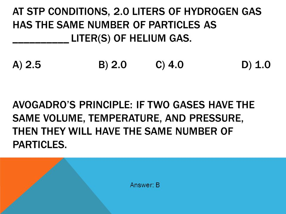 At STP conditions, 2.0 liters of hydrogen gas has the same number of particles as __________ liter(s) of helium gas. A) 2.5 B) 2.0 C) 4.0 D) 1.0 AVOGADRO'S PRINCIPLE: IF TWO GASES HAVE THE SAME VOLUME, TEMPERATURE, AND PRESSURE, THEN THEY WILL HAVE THE SAME NUMBER OF PARTICLES.