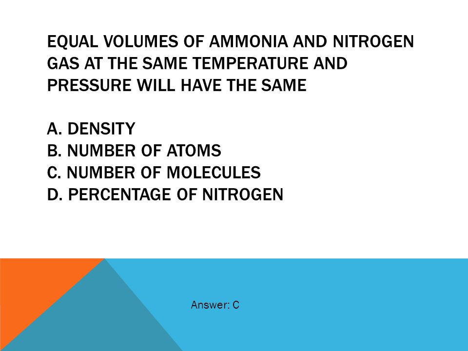 Equal volumes of ammonia and nitrogen gas at the same temperature and pressure will have the same A. density B. number of atoms C. number of molecules D. percentage of nitrogen