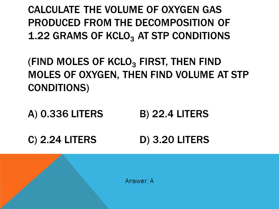 CALCULATE THE VOLUME OF OXYGEN GAS PRODUCED FROM THE DECOMPOSITION OF 1.22 GRAMS OF KCLO3 AT STP CONDITIONS (FIND MOLES OF KCLO3 FIRST, THEN FIND MOLES OF OXYGEN, THEN FIND VOLUME AT STP CONDITIONS) A) 0.336 LITERS B) 22.4 LITERS C) 2.24 LITERS D) 3.20 LITERS